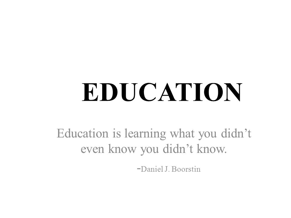 EDUCATION Education is learning what you didn't even know you didn't know. - Daniel J. Boorstin