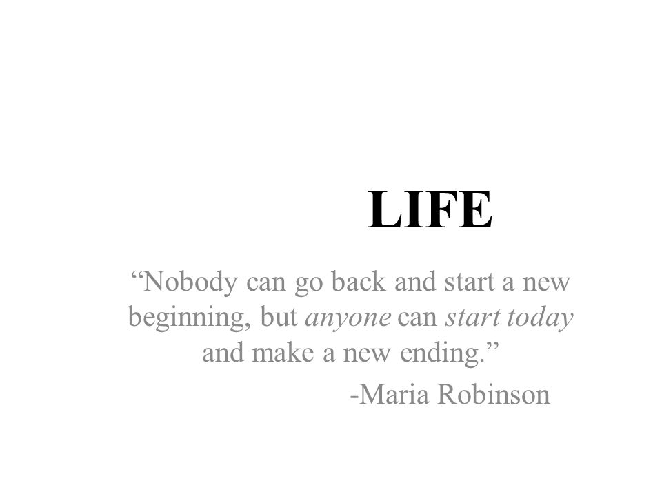 LIFE Nobody can go back and start a new beginning, but anyone can start today and make a new ending. -Maria Robinson