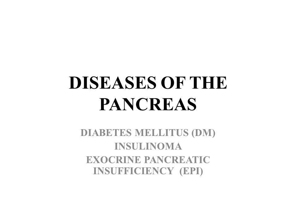 DISEASES OF THE PANCREAS DIABETES MELLITUS (DM) INSULINOMA EXOCRINE PANCREATIC INSUFFICIENCY (EPI)