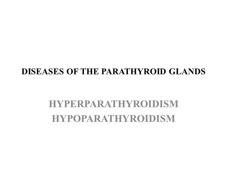 DISEASES OF THE PARATHYROID GLANDS HYPERPARATHYROIDISM HYPOPARATHYROIDISM