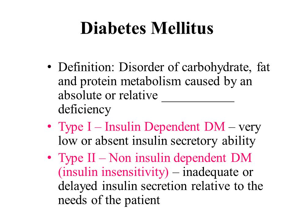 Diabetes Mellitus Definition: Disorder of carbohydrate, fat and protein metabolism caused by an absolute or relative ___________ deficiency Type I – Insulin Dependent DM – very low or absent insulin secretory ability Type II – Non insulin dependent DM (insulin insensitivity) – inadequate or delayed insulin secretion relative to the needs of the patient