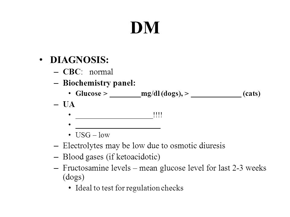 DM DIAGNOSIS: – CBC: normal – Biochemistry panel: Glucose > ________mg/dl (dogs), > _____________ (cats) – UA ____________________!!!.