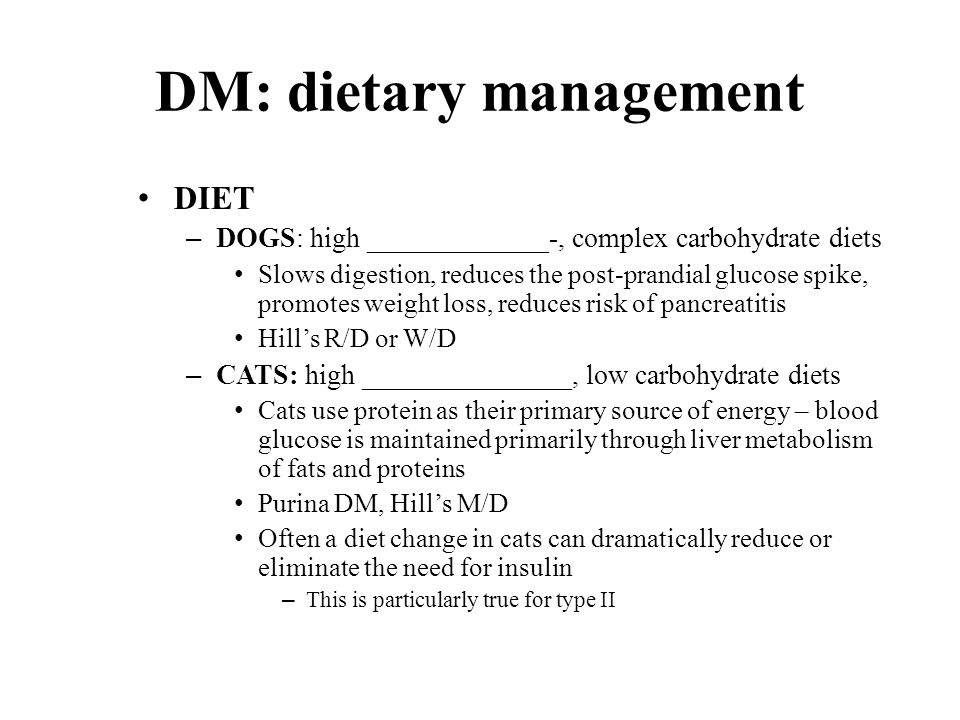 DM: dietary management DIET – DOGS: high _____________-, complex carbohydrate diets Slows digestion, reduces the post-prandial glucose spike, promotes weight loss, reduces risk of pancreatitis Hill's R/D or W/D – CATS: high _______________, low carbohydrate diets Cats use protein as their primary source of energy – blood glucose is maintained primarily through liver metabolism of fats and proteins Purina DM, Hill's M/D Often a diet change in cats can dramatically reduce or eliminate the need for insulin – This is particularly true for type II