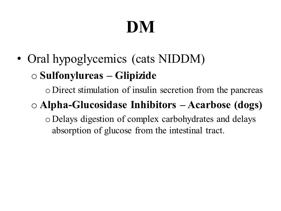 DM Oral hypoglycemics (cats NIDDM) o Sulfonylureas – Glipizide o Direct stimulation of insulin secretion from the pancreas o Alpha-Glucosidase Inhibitors – Acarbose (dogs) o Delays digestion of complex carbohydrates and delays absorption of glucose from the intestinal tract.