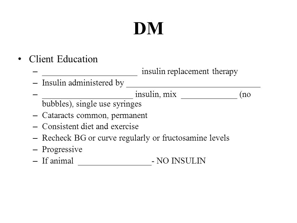 DM Client Education – ______________________ insulin replacement therapy – Insulin administered by _______________________________ – _____________________ insulin, mix _____________ (no bubbles), single use syringes – Cataracts common, permanent – Consistent diet and exercise – Recheck BG or curve regularly or fructosamine levels – Progressive – If animal _________________- NO INSULIN