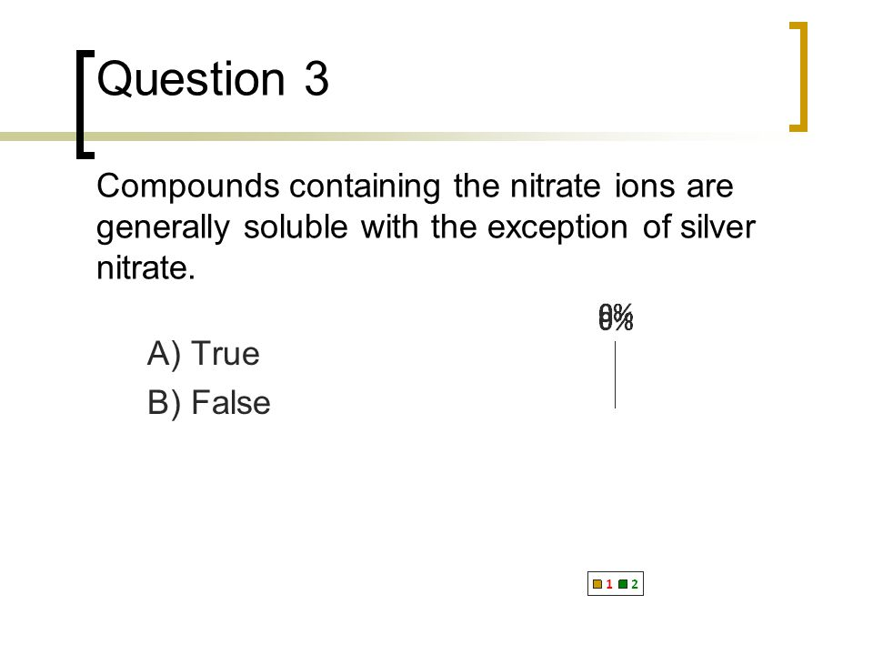 Question 4 Compounds containing the ammonium ion are generally soluble. A) True B) False