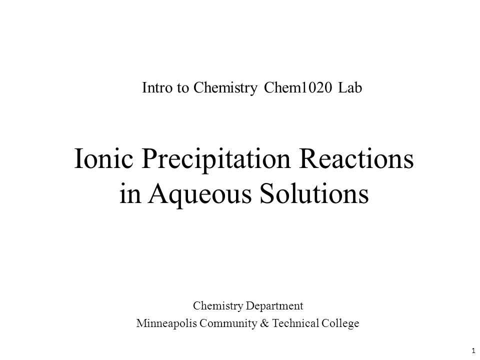 Ionic Precipitation Reactions in Aqueous Solutions Chemistry Department Minneapolis Community & Technical College Intro to Chemistry Chem1020 Lab 1