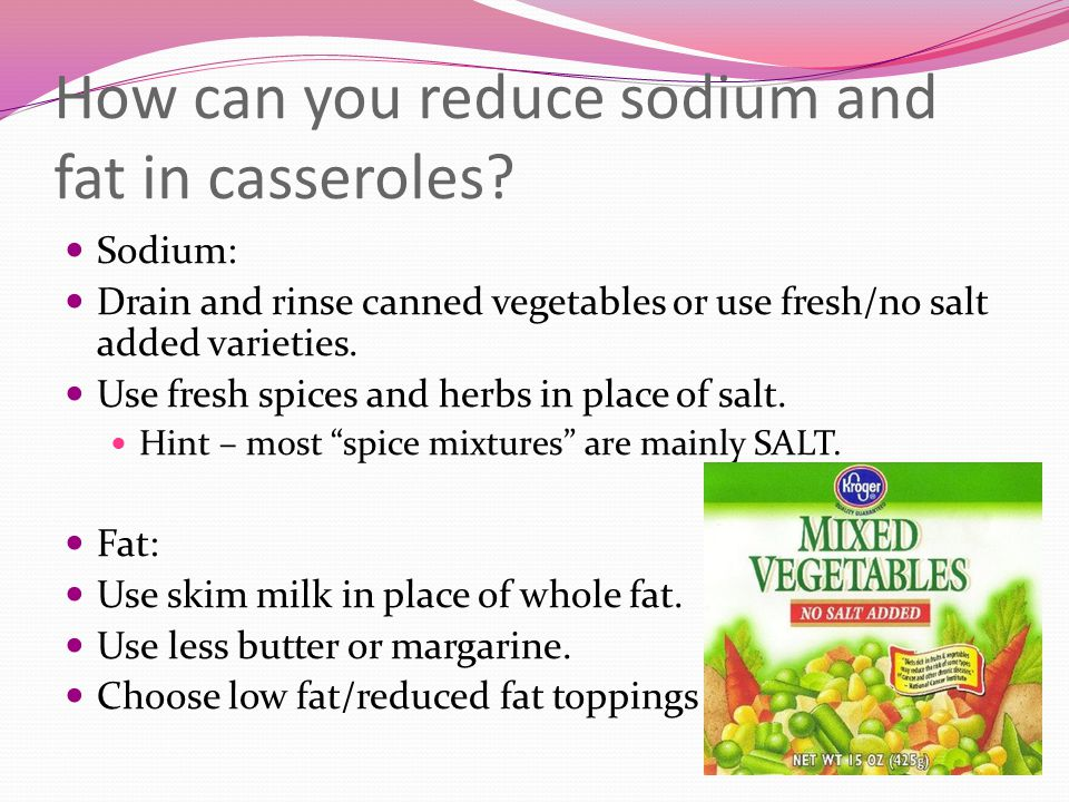 How can you reduce sodium and fat in casseroles? Sodium: Drain and rinse canned vegetables or use fresh/no salt added varieties. Use fresh spices and