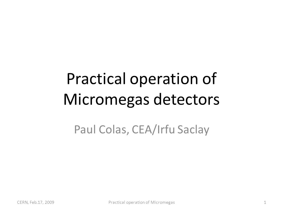 Practical operation of Micromegas detectors Paul Colas, CEA/Irfu Saclay CERN, Feb.17, 20091Practical operation of Micromegas