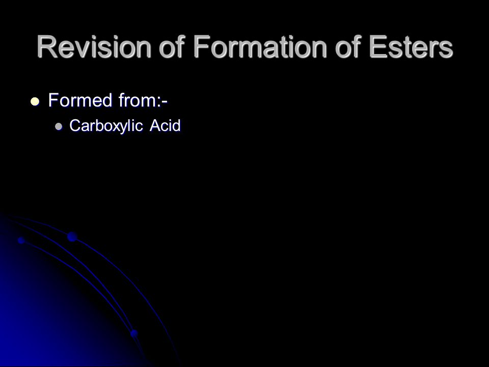 Revision of Formation of Esters Formed from:- Formed from:- Carboxylic Acid Carboxylic Acid