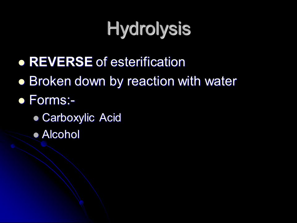 Hydrolysis REVERSE of esterification REVERSE of esterification Broken down by reaction with water Broken down by reaction with water Forms:- Forms:- Carboxylic Acid Carboxylic Acid Alcohol Alcohol