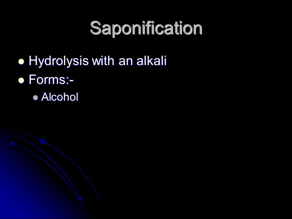 Saponification Hydrolysis with an alkali Hydrolysis with an alkali Forms:- Forms:- Alcohol Alcohol