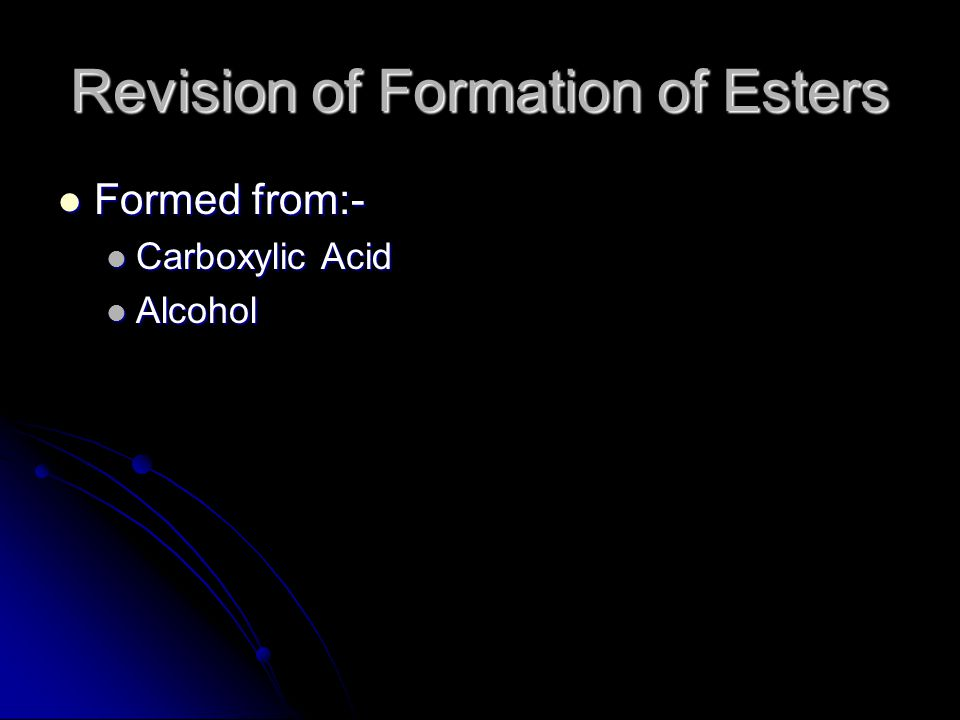 Revision of Formation of Esters Formed from:- Formed from:- Carboxylic Acid Carboxylic Acid Alcohol Alcohol