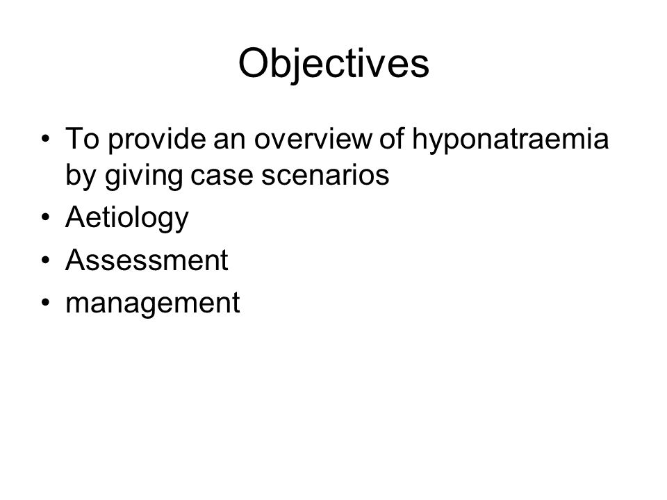 Objectives To provide an overview of hyponatraemia by giving case scenarios Aetiology Assessment management
