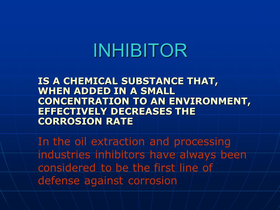 INHIBITOR IS A CHEMICAL SUBSTANCE THAT, WHEN ADDED IN A SMALL CONCENTRATION TO AN ENVIRONMENT, EFFECTIVELY DECREASES THE CORROSION RATE In the oil extraction and processing industries inhibitors have always been considered to be the first line of defense against corrosion