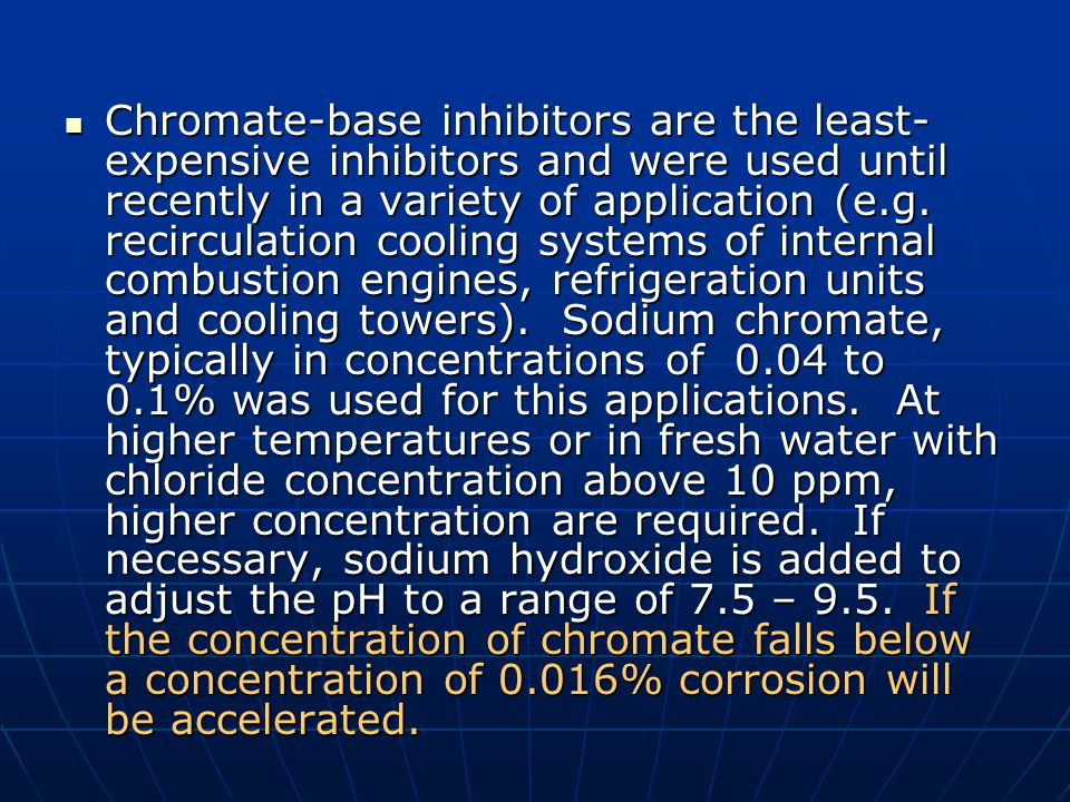 Chromate-base inhibitors are the least- expensive inhibitors and were used until recently in a variety of application (e.g. recirculation cooling syst