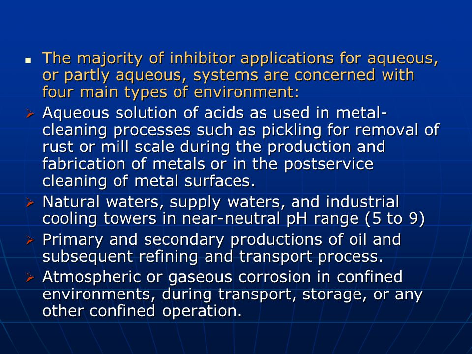 The majority of inhibitor applications for aqueous, or partly aqueous, systems are concerned with four main types of environment: The majority of inhi