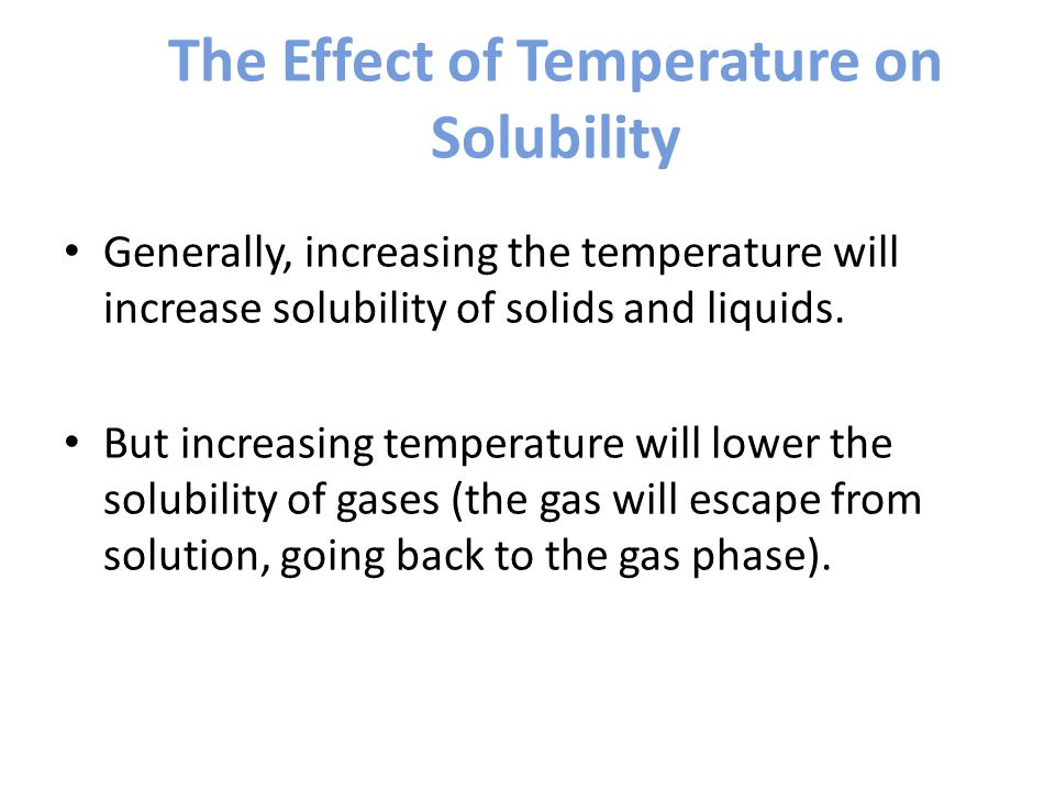 The Effect of Temperature on Solubility Generally, increasing the temperature will increase solubility of solids and liquids.