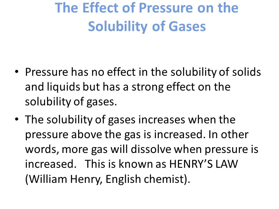 The Effect of Pressure on the Solubility of Gases Pressure has no effect in the solubility of solids and liquids but has a strong effect on the solubility of gases.