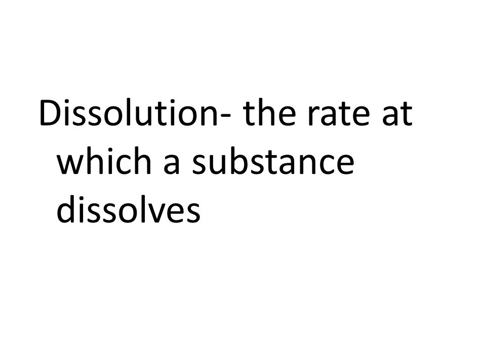Dissolution- the rate at which a substance dissolves