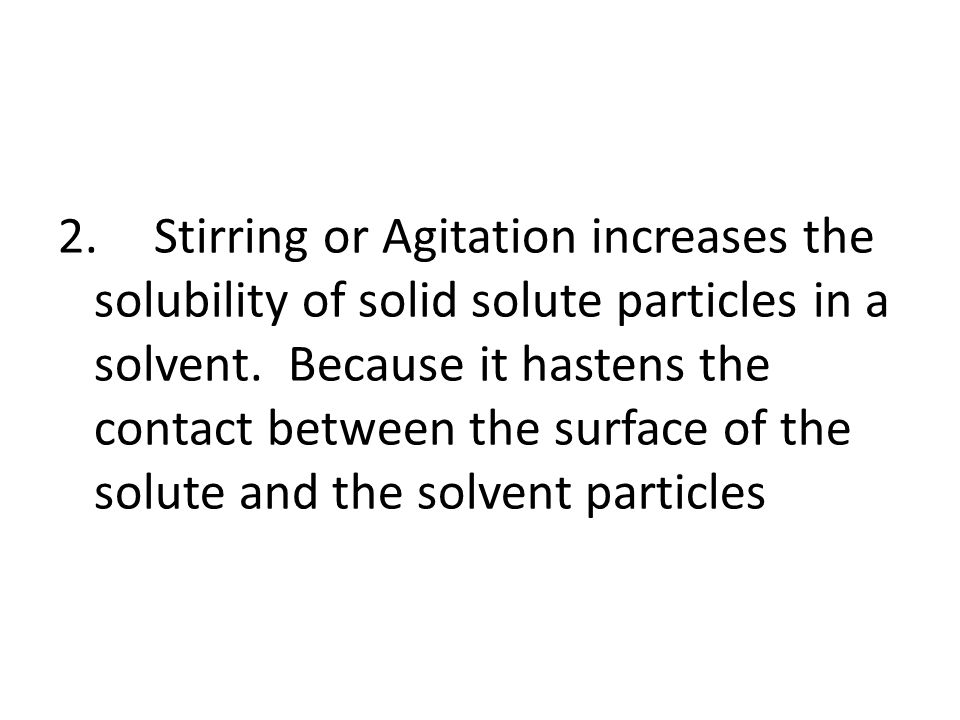 2.Stirring or Agitation increases the solubility of solid solute particles in a solvent.