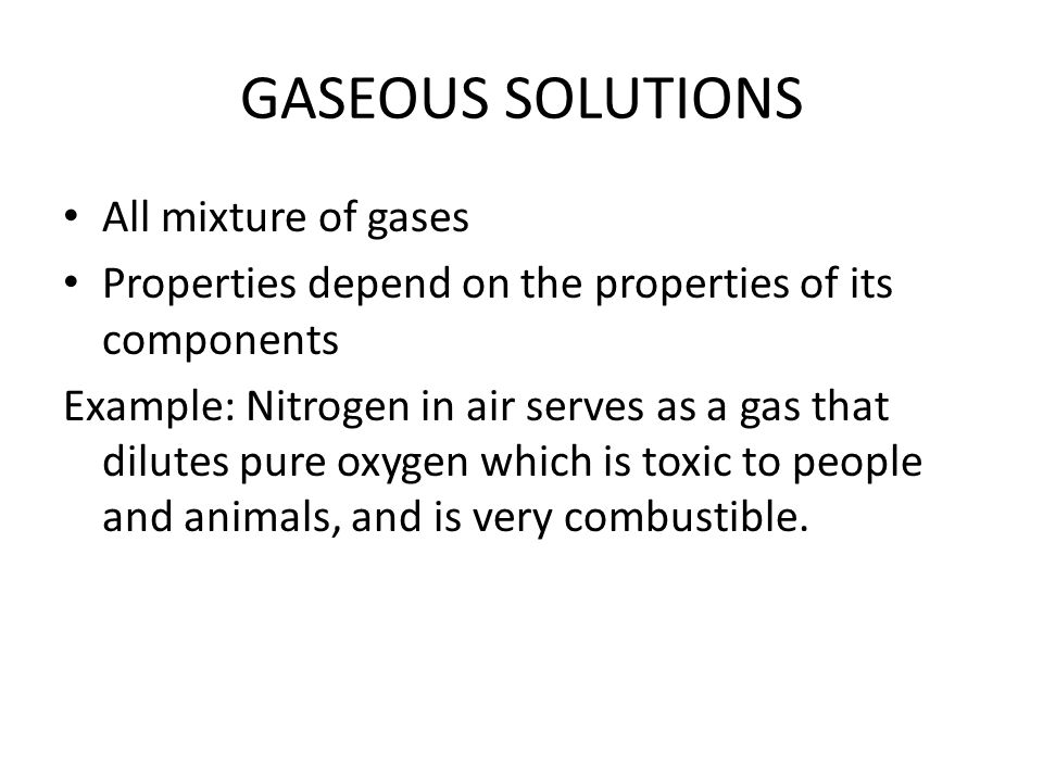 LIQUID SOLUTIONS Most familiar type of solution The solvent and the solution are liquids Solute may be a gas, a solid, or a liquid It is proper to describe liquids that are soluble to each other as MISCIBLE or can mix.