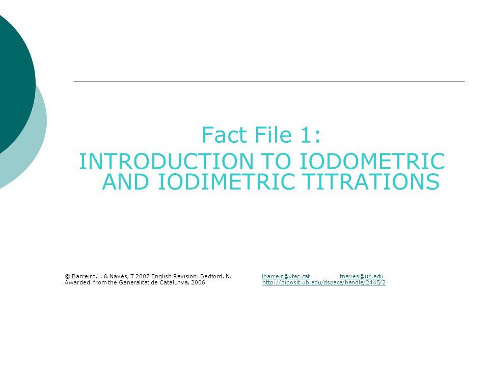 Fact File 1: Introduction to iodometric and iodimetric titrations Analytical applications: Iodometric titrations: Species analyzed (oxidizing analytes) HOCl Br 2 IO 3 -, IO 4 - O 2, H 2 O 2, O 3 NO 2 - Cu 2+ MnO 4 -, MnO 2