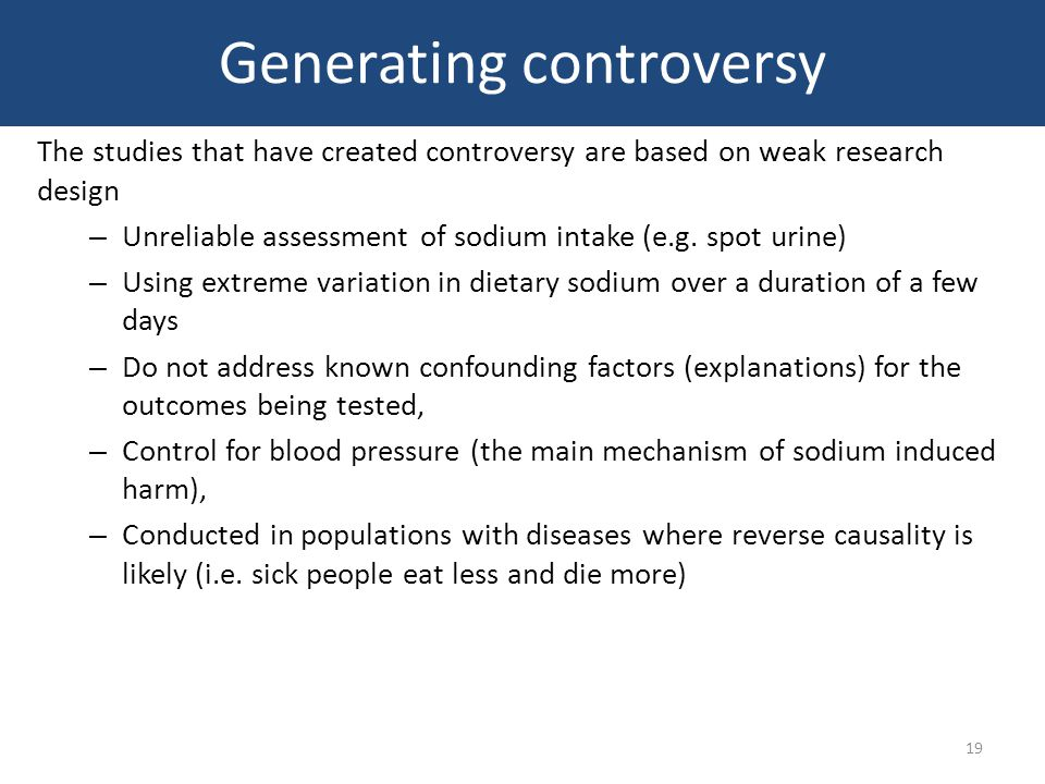 Generating controversy The studies that have created controversy are based on weak research design – Unreliable assessment of sodium intake (e.g.