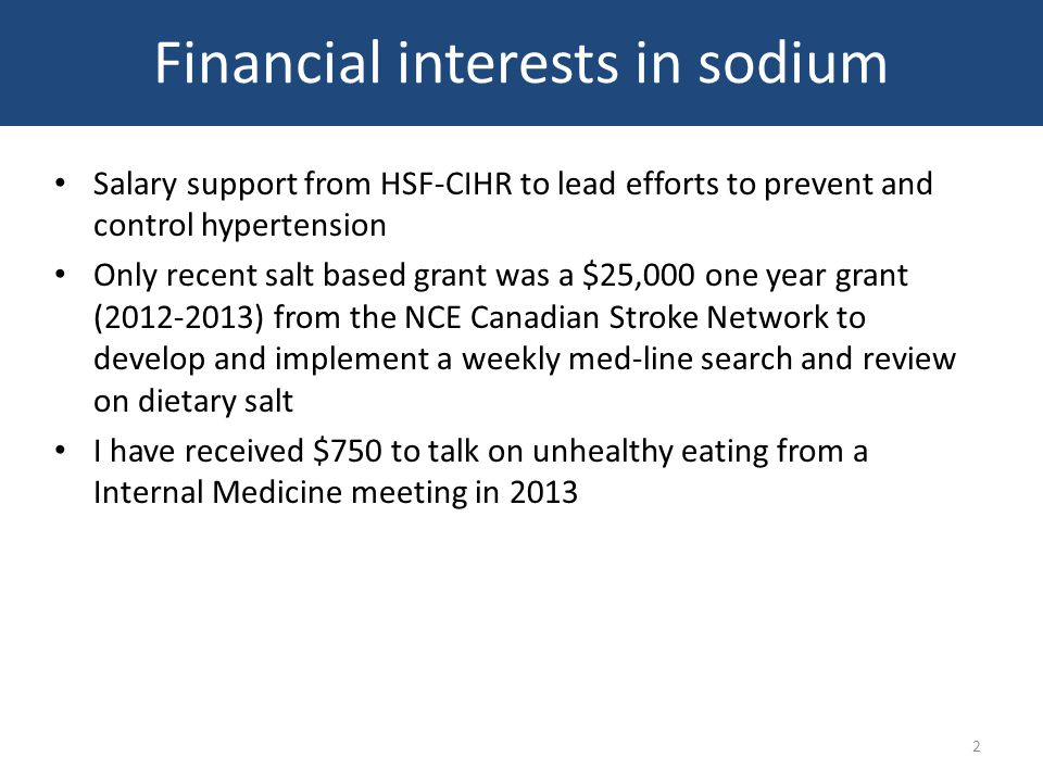 Financial interests in sodium Salary support from HSF-CIHR to lead efforts to prevent and control hypertension Only recent salt based grant was a $25,000 one year grant (2012-2013) from the NCE Canadian Stroke Network to develop and implement a weekly med-line search and review on dietary salt I have received $750 to talk on unhealthy eating from a Internal Medicine meeting in 2013 2