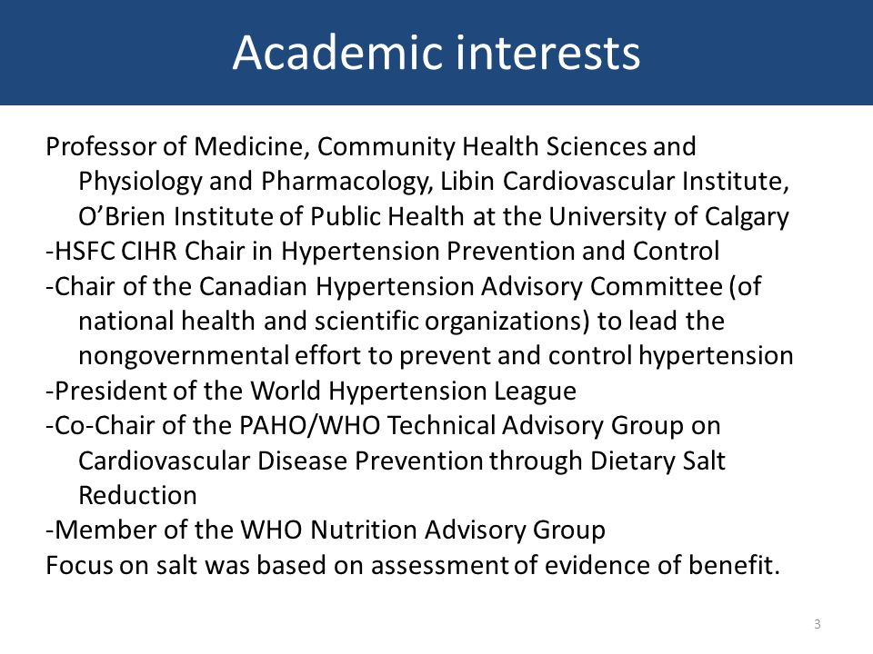 Academic interests Professor of Medicine, Community Health Sciences and Physiology and Pharmacology, Libin Cardiovascular Institute, O'Brien Institute of Public Health at the University of Calgary -HSFC CIHR Chair in Hypertension Prevention and Control -Chair of the Canadian Hypertension Advisory Committee (of national health and scientific organizations) to lead the nongovernmental effort to prevent and control hypertension -President of the World Hypertension League -Co-Chair of the PAHO/WHO Technical Advisory Group on Cardiovascular Disease Prevention through Dietary Salt Reduction -Member of the WHO Nutrition Advisory Group Focus on salt was based on assessment of evidence of benefit.