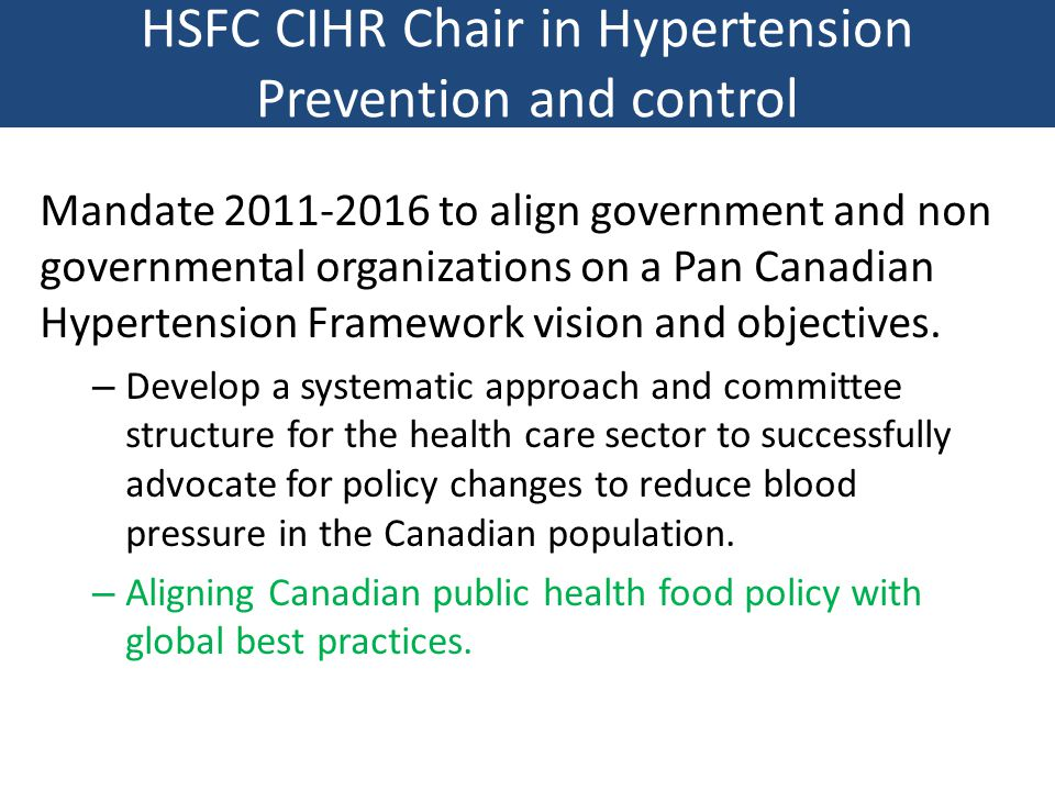 HSFC CIHR Chair in Hypertension Prevention and control Mandate 2011-2016 to align government and non governmental organizations on a Pan Canadian Hypertension Framework vision and objectives.