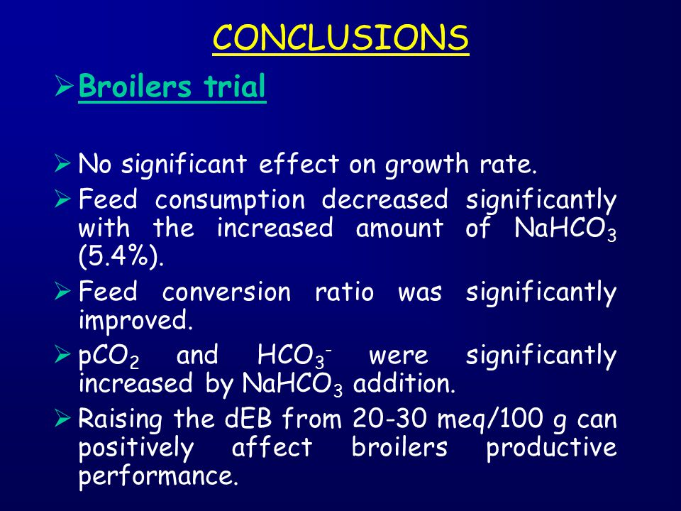 CONCLUSIONS  Broilers trial  No significant effect on growth rate.  Feed consumption decreased significantly with the increased amount of NaHCO 3 (