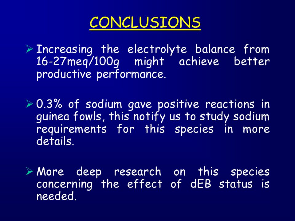 CONCLUSIONS  Increasing the electrolyte balance from 16-27meq/100g might achieve better productive performance.  0.3% of sodium gave positive reacti