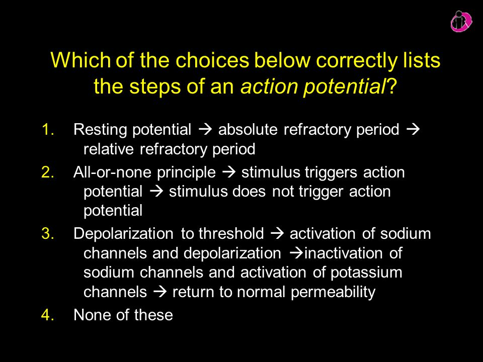Which of the choices below correctly lists the steps of an action potential? 1.Resting potential  absolute refractory period  relative refractory pe
