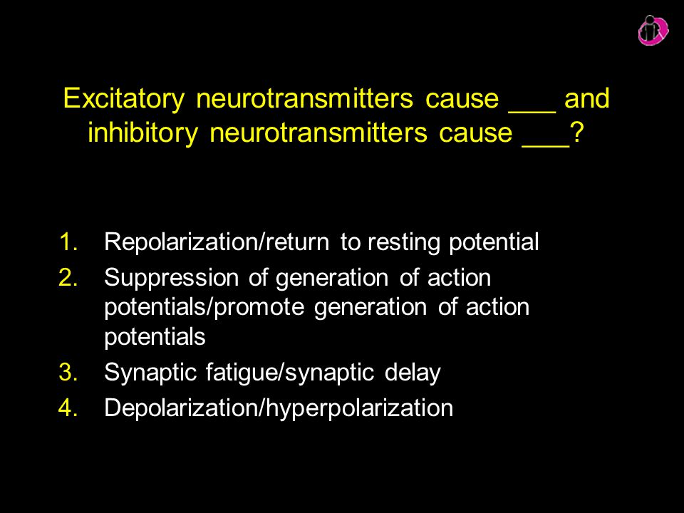 Excitatory neurotransmitters cause ___ and inhibitory neurotransmitters cause ___? 1.Repolarization/return to resting potential 2.Suppression of gener