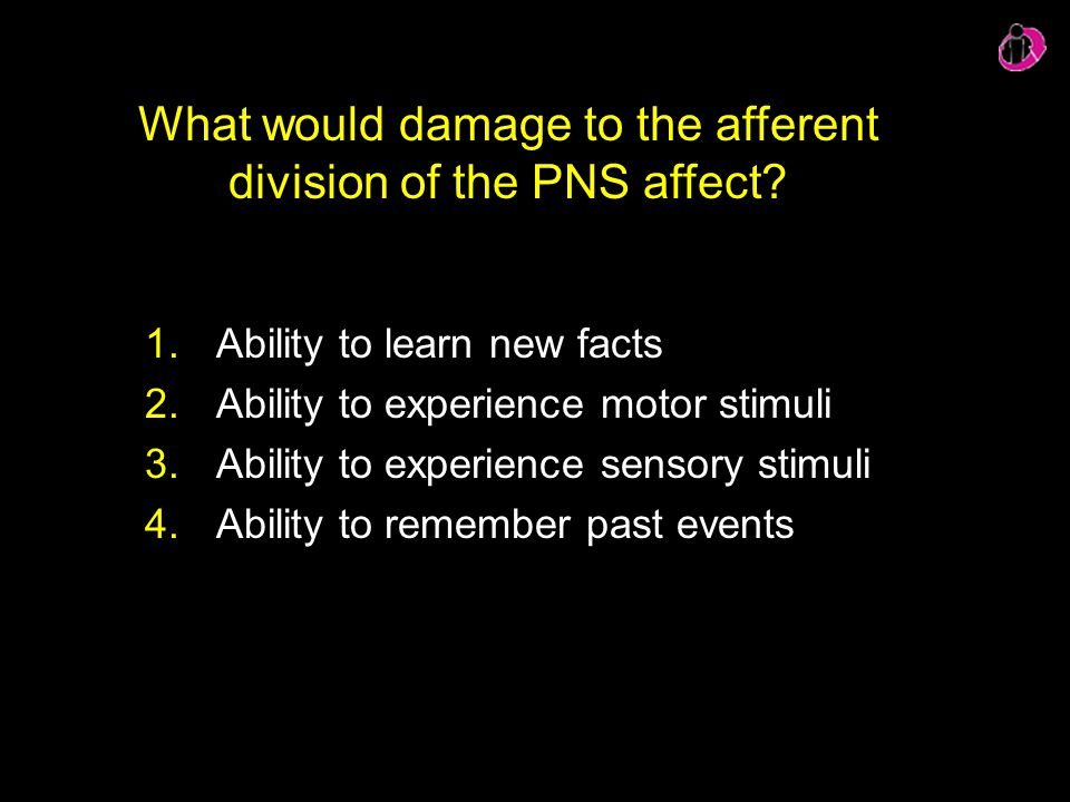 What would damage to the afferent division of the PNS affect? 1.Ability to learn new facts 2.Ability to experience motor stimuli 3.Ability to experien