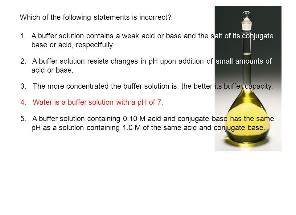 Which of the following statements is incorrect? 1.A buffer solution contains a weak acid or base and the salt of its conjugate base or acid, respectfu