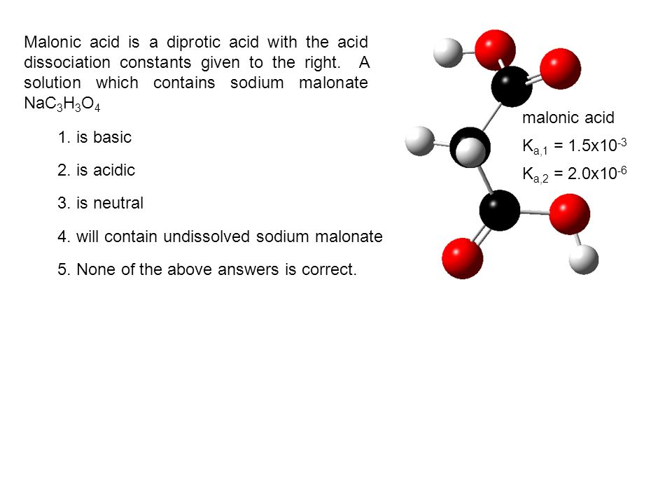 malonic acid K a,1 = 1.5x10 -3 K a,2 = 2.0x10 -6 Malonic acid is a diprotic acid with the acid dissociation constants given to the right. A solution w
