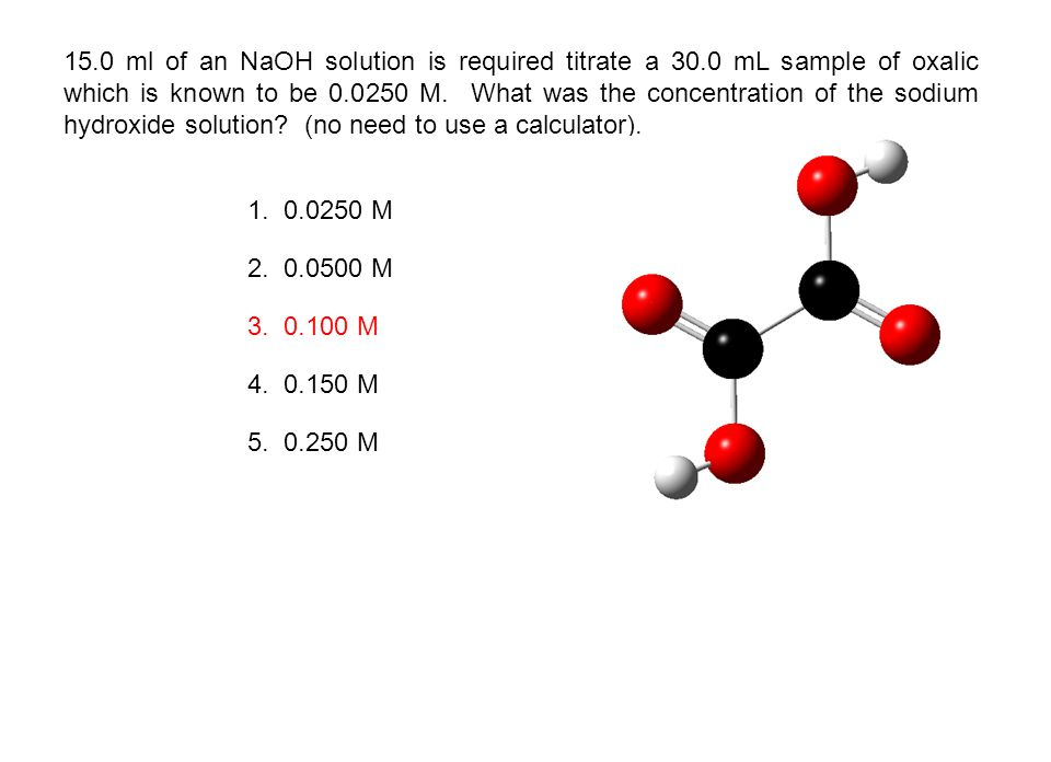 15.0 ml of an NaOH solution is required titrate a 30.0 mL sample of oxalic which is known to be 0.0250 M. What was the concentration of the sodium hyd