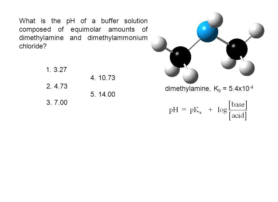 What is the pH of a buffer solution composed of equimolar amounts of dimethylamine and dimethylammonium chloride? dimethylamine, K b = 5.4x10 -4 1. 3.