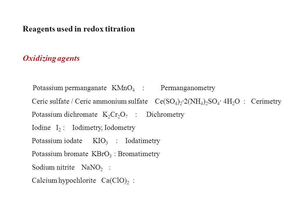 Reagents used in redox titration Oxidizing agents Potassium permanganate KMnO 4 : Permanganometry Ceric sulfate / Ceric ammonium sulfate Ce(SO 4 ) 2 ·2(NH 4 ) 2 SO 4 · 4H 2 O : Cerimetry Potassium dichromate K 2 Cr 2 O 7 : Dichrometry Iodine I 2 : Iodimetry, Iodometry Potassium iodate KIO 3 : Iodatimetry Potassium bromate KBrO 3 : Bromatimetry Sodium nitrite NaNO 2 : Calcium hypochlorite Ca(ClO) 2 :