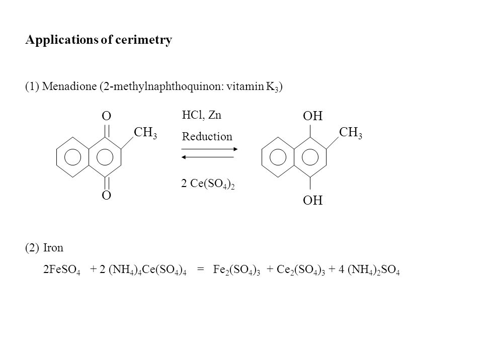Applications of cerimetry (1) Menadione (2-methylnaphthoquinon: vitamin K 3 ) O O CH 3 OH CH 3 2 Ce(SO 4 ) 2 HCl, Zn Reduction (2)Iron 2FeSO 4 + 2 (NH 4 ) 4 Ce(SO 4 ) 4 = Fe 2 (SO 4 ) 3 + Ce 2 (SO 4 ) 3 + 4 (NH 4 ) 2 SO 4