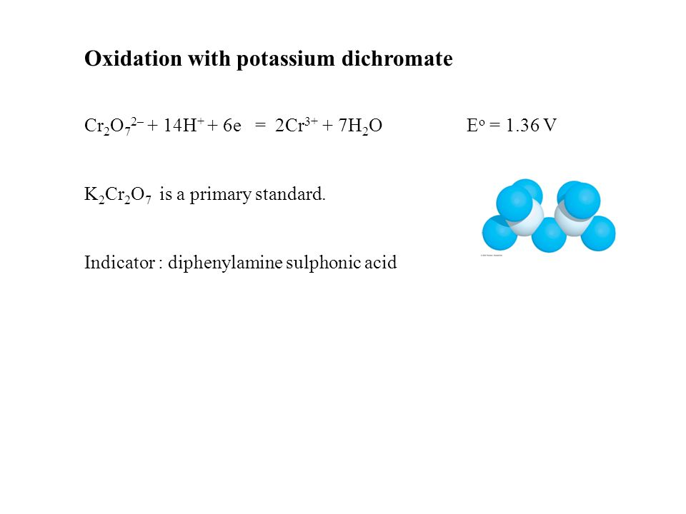 Oxidation with potassium dichromate Cr 2 O 7 2– + 14H + + 6e = 2Cr 3+ + 7H 2 O E o = 1.36 V K 2 Cr 2 O 7 is a primary standard.