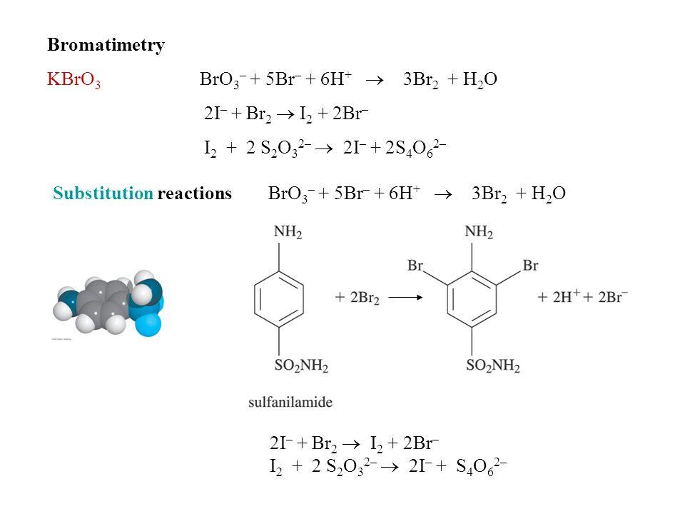 Bromatimetry KBrO 3 BrO 3 – + 5Br – + 6H +  3Br 2 + H 2 O 2I – + Br 2  I 2 + 2Br – I 2 + 2 S 2 O 3 2–  2I – + 2S 4 O 6 2– Substitution reactions BrO 3 – + 5Br – + 6H +  3Br 2 + H 2 O 2I – + Br 2  I 2 + 2Br – I 2 + 2 S 2 O 3 2–  2I – + S 4 O 6 2–