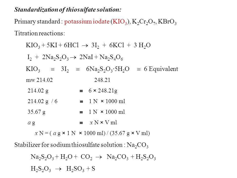 Standardization of thiosulfate solution: Primary standard : potassium iodate (KIO 3 ), K 2 Cr 2 O 7, KBrO 3 Titration reactions: KIO 3 + 5KI + 6HCl  3I 2 + 6KCl + 3 H 2 O I 2 + 2Na 2 S 2 O 3  2NaI + Na 2 S 4 O 6 KIO 3  3I 2  6Na 2 S 2 O 3 ·5H 2 O  6 Equivalent mw 214.02 248.21 214.02 g  6 × 248.21g 214.02 g / 6  1 N × 1000 ml 35.67 g  1 N × 1000 ml a g  x N × V ml x N = ( a g × 1 N × 1000 ml) / (35.67 g × V ml) Stabilizer for sodium thiosulfate solution : Na 2 CO 3 Na 2 S 2 O 3 + H 2 O + CO 2  Na 2 CO 3 + H 2 S 2 O 3 H 2 S 2 O 3  H 2 SO 3 + S