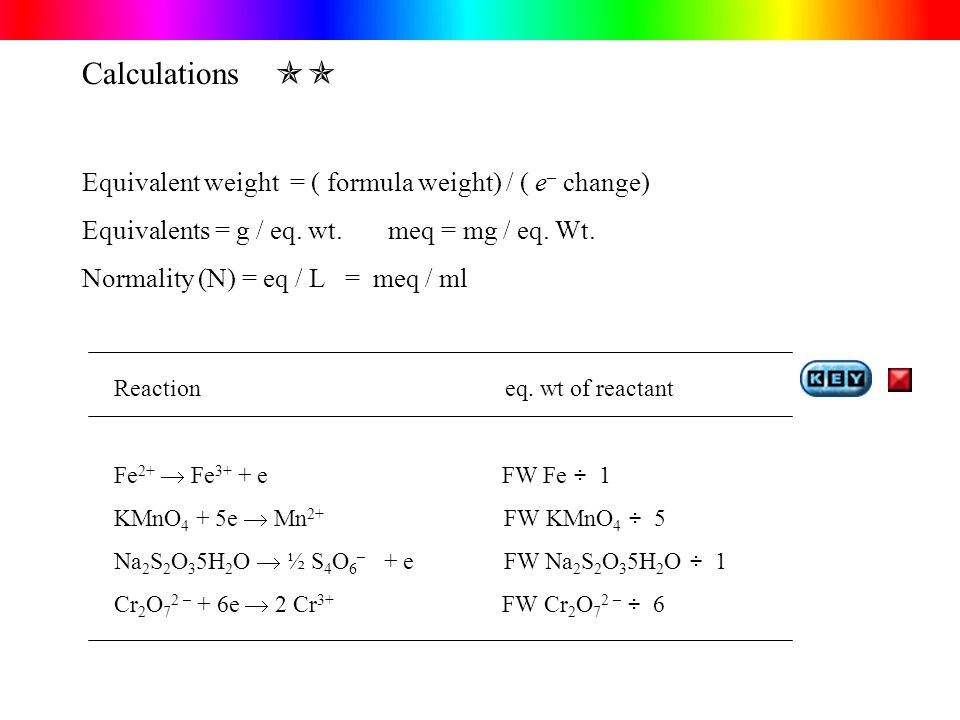 Calculations  Equivalent weight = ( formula weight) / ( e – change) Equivalents = g / eq.
