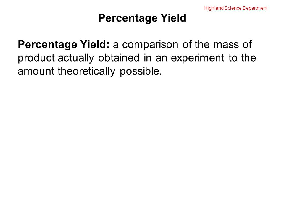 Highland Science Department Percentage Yield Percentage Yield: a comparison of the mass of product actually obtained in an experiment to the amount theoretically possible.