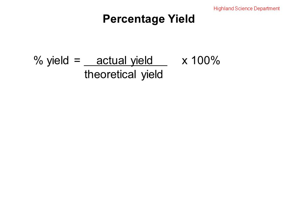Highland Science Department Percentage Yield % yield = actual yield x 100% theoretical yield