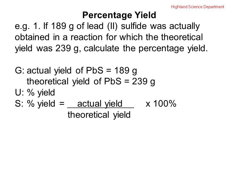 Highland Science Department Percentage Yield e.g. 1. If 189 g of lead (II) sulfide was actually obtained in a reaction for which the theoretical yield