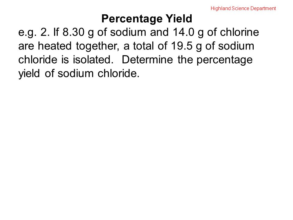 Highland Science Department Percentage Yield e.g. 2. If 8.30 g of sodium and 14.0 g of chlorine are heated together, a total of 19.5 g of sodium chlor